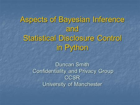 Aspects of Bayesian Inference and Statistical Disclosure Control in Python Duncan Smith Confidentiality and Privacy Group CCSR University of Manchester.
