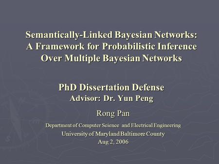 Semantically-Linked Bayesian Networks: A Framework for Probabilistic Inference Over Multiple Bayesian Networks PhD Dissertation Defense Advisor: Dr. Yun.