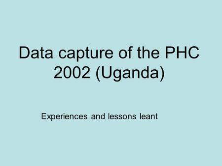 Data capture of the PHC 2002 (Uganda) Experiences and lessons leant.