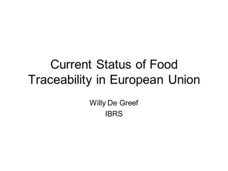 Current Status of Food Traceability in European Union Willy De Greef IBRS.