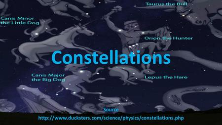 Source http://www.ducksters.com/science/physics/constellations.php Constellations Source http://www.ducksters.com/science/physics/constellations.php.