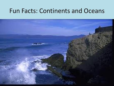 Fun Facts: Continents and Oceans. There are five main oceans in the world: The Arctic, The Atlantic, The Pacific, The Indian, and the Southern. The northern.