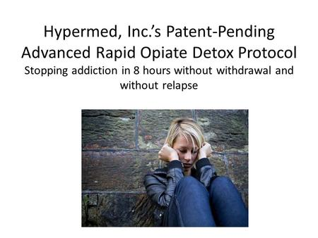 Hypermed, Inc.'s Patent-Pending Advanced Rapid Opiate Detox Protocol Stopping addiction in 8 hours without withdrawal and without relapse.