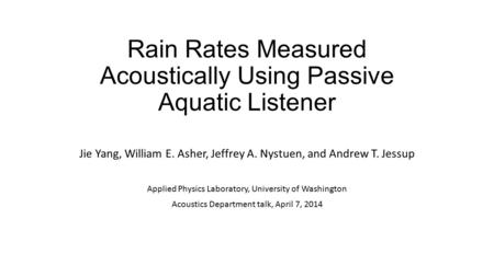 Rain Rates Measured Acoustically Using Passive Aquatic Listener Jie Yang, William E. Asher, Jeffrey A. Nystuen, and Andrew T. Jessup Applied Physics Laboratory,
