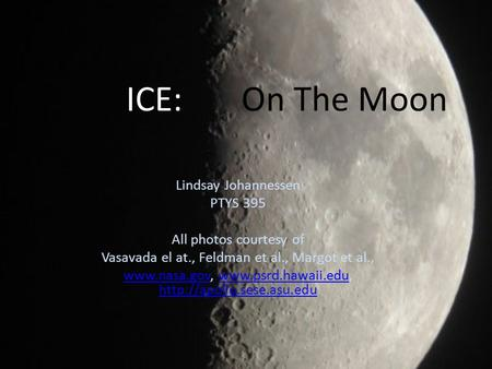 ICE: On The Moon Lindsay Johannessen PTYS 395 All photos courtesy of Vasavada el at., Feldman et al., Margot et al., www.nasa.govwww.nasa.gov, www.psrd.hawaii.edu,