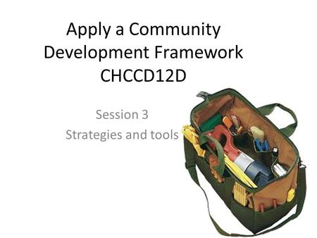 Apply a Community Development Framework CHCCD12D Session 3 Strategies and tools.
