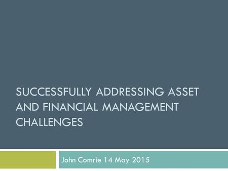 SUCCESSFULLY ADDRESSING ASSET AND FINANCIAL MANAGEMENT CHALLENGES John Comrie 14 May 2015.