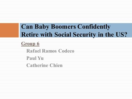 Group 6 Rafael Ramos Codeco Paul Yu Catherine Chien Can Baby Boomers Confidently Retire with Social Security in the US?