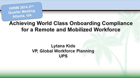Achieving World Class Onboarding Compliance for a Remote and Mobilized Workforce Lytana Kids VP, Global Workforce Planning UPS IHRIM 2014 2 nd Quarter.