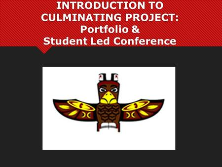 INTRODUCTION TO CULMINATING PROJECT: Portfolio & Student Led Conference.