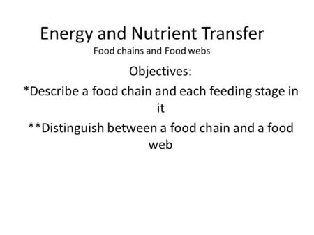 Energy and Nutrient Transfer Food chains and Food webs Objectives: *Describe a food chain and each feeding stage in it **Distinguish between a food chain.