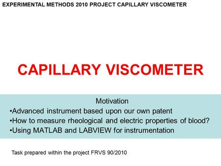 CAPILLARY VISCOMETER Motivation Advanced instrument based upon our own patent How to measure rheological and electric properties of blood? Using MATLAB.