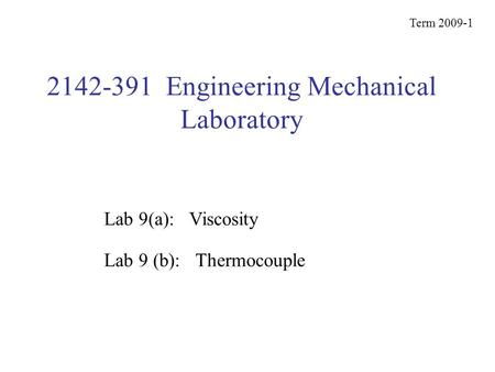 2142-391 Engineering Mechanical Laboratory Term 2009-1 Lab 9 (b): Thermocouple Lab 9(a): Viscosity.