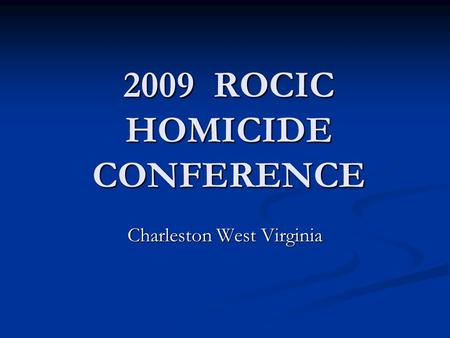 2009 ROCIC HOMICIDE CONFERENCE Charleston West Virginia.