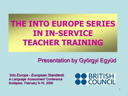 1 THE INTO EUROPE SERIES IN IN-SERVICE TEACHER TRAINING Presentation by Györgyi Együd 'Into Europe - European Standards in Language Assessment' Conference.