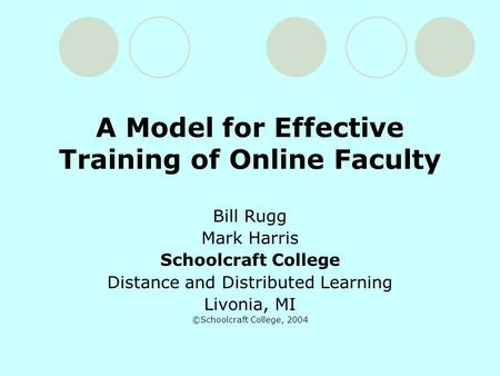 A Model for Effective Training of Online Faculty Bill Rugg Mark Harris Schoolcraft College Distance and Distributed Learning Livonia, MI ©Schoolcraft College,