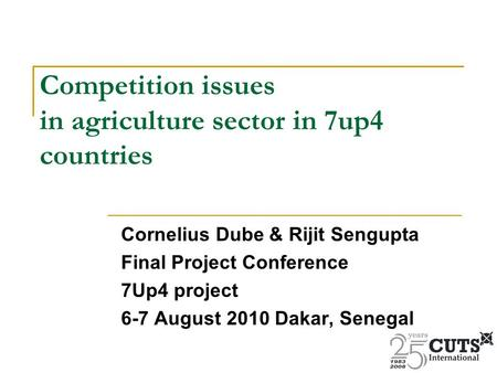 Competition issues in agriculture sector in 7up4 countries Cornelius Dube & Rijit Sengupta Final Project Conference 7Up4 project 6-7 August 2010 Dakar,