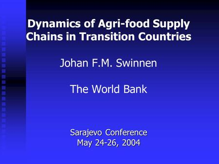 Dynamics of Agri-food Supply Chains in Transition Countries Johan F.M. Swinnen The World Bank Sarajevo Conference May 24-26, 2004.