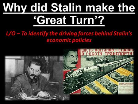 Why did Stalin make the 'Great Turn'? L/O – To identify the driving forces behind Stalin's economic policies.