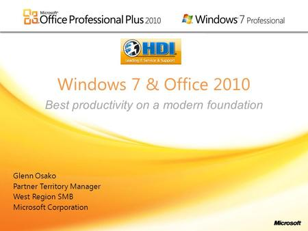 Windows 7 & Office 2010 Glenn Osako Partner Territory Manager West Region SMB Microsoft Corporation Best productivity on a modern foundation.