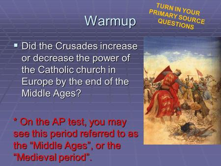 Warmup  Did the Crusades increase or decrease the power of the Catholic church in Europe by the end of the Middle Ages? * On the AP test, you may see.