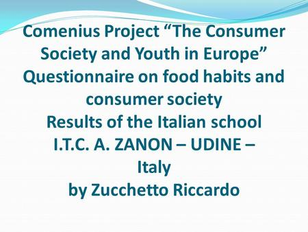 "Comenius Project ""The Consumer Society and Youth in Europe"" Questionnaire on food habits and consumer society Results of the Italian school I.T.C. A. ZANON."