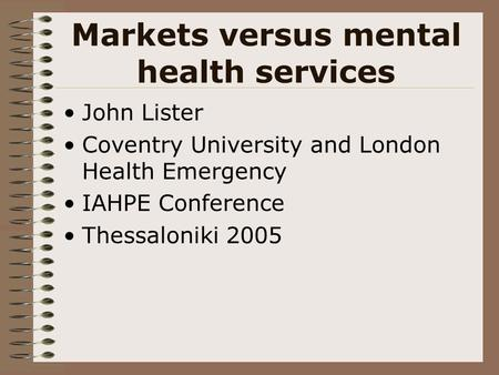 Markets versus mental health services John Lister Coventry University and London Health Emergency IAHPE Conference Thessaloniki 2005.