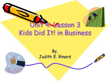 Unit 4: Lesson 3 Kids Did It! in Business By, Judith E. Rinard.