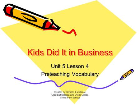 Created by Gerardo Escalante, Claudia Martinez, and Ofelia Ochoa Sierra Park School Kids Did It in Business Unit 5 Lesson 4 Preteaching Vocabulary.