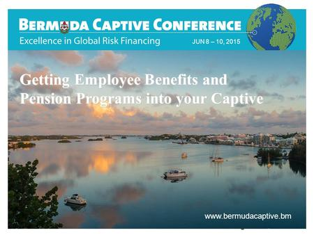 JUN 8 – 10, 2015 www.bermudacaptive.bm Title Slide JUN 8 – 10, 2015 www.bermudacaptive.bm Getting Employee Benefits and Pension Programs into your Captive.