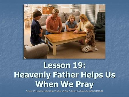 "Lesson 19: Heavenly Father Helps Us When We Pray ""Lesson 19: Heavenly Father Helps Us When We Pray,"" Primary 3: Choose the Right B, (1994),89."