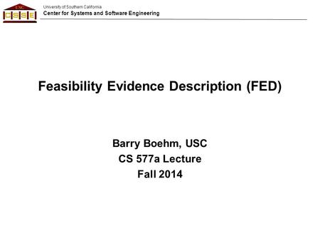 University of Southern California Center for Systems and Software Engineering Feasibility Evidence Description (FED) Barry Boehm, USC CS 577a Lecture Fall.