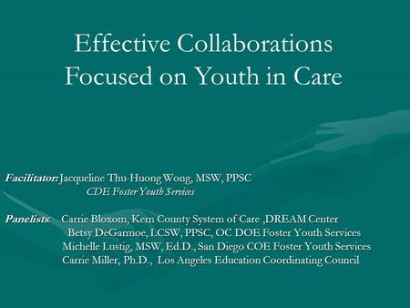 Facilitator: Jacqueline Thu-Huong Wong, MSW, PPSC CDE Foster Youth Services Panelists: Carrie Bloxom, Kern County System of Care,DREAM Center Betsy DeGarmoe,