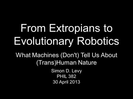 From Extropians to Evolutionary Robotics Simon D. Levy PHIL 382 30 April 2013 What Machines (Don't) Tell Us About (Trans)Human Nature.