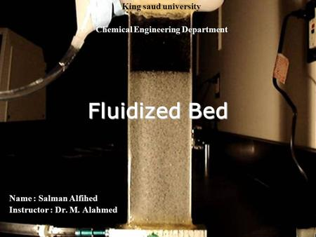Fluidized Bed Name : Salman Alfihed Instructor : Dr. M. Alahmed King saud university Chemical Engineering Department.