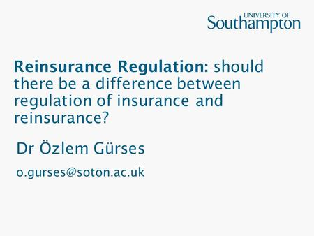 Reinsurance Regulation: should there be a difference between regulation of insurance and reinsurance? Dr Özlem Gürses
