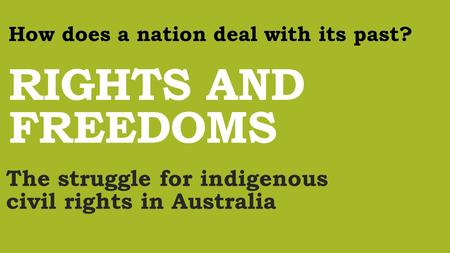 RIGHTS AND FREEDOMS The struggle for indigenous civil rights in Australia How does a nation deal with its past?