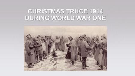 CHRISTMAS TRUCE 1914 DURING WORLD WAR ONE. Incredulity and joy – these are feelings which appeared among soldiers during Christmas Truce on 24 th December.