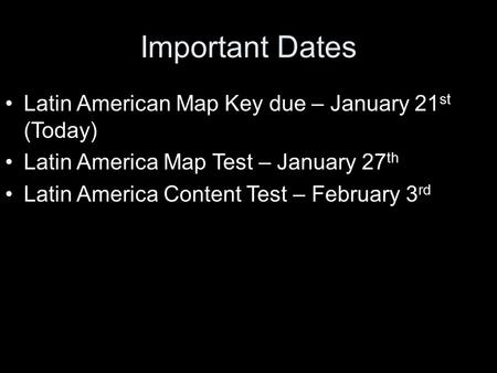 Important Dates Latin American Map Key due – January 21 st (Today) Latin America Map Test – January 27 th Latin America Content Test – February 3 rd.