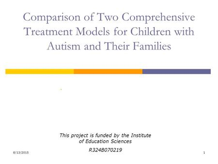 8/13/20151 Comparison of Two Comprehensive Treatment Models for Children with Autism and Their Families. This project is funded by the Institute of Education.