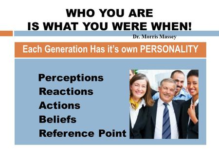 GENERATIONAL INTELLIGENCE  Perceptions  Reactions  Actions  Beliefs  Reference Point Each Generation Has it's own PERSONALITY WHO YOU ARE IS WHAT.