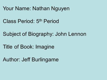Your Name: Nathan Nguyen Class Period: 5 th Period Subject of Biography: John Lennon Title of Book: Imagine Author: Jeff Burlingame.