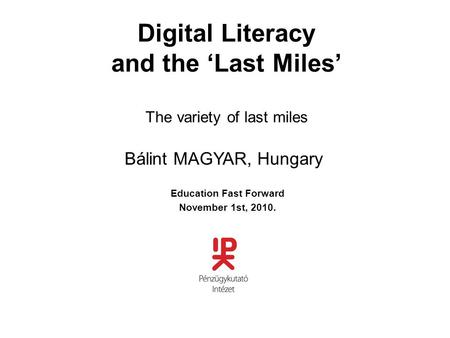 Digital Literacy and the 'Last Miles' The variety of last miles Education Fast Forward November 1st, 2010. Bálint MAGYAR, Hungary.