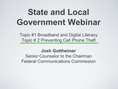 State and Local Government Webinar Topic #1 Broadband and Digital Literacy Topic # 2 Preventing Cell Phone Theft Josh Gottheimer Senior Counselor to the.