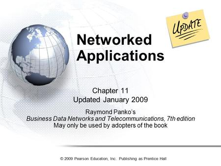 © 2009 Pearson Education, Inc. Publishing as Prentice Hall Networked Applications Chapter 11 Updated January 2009 Raymond Panko's Business Data Networks.