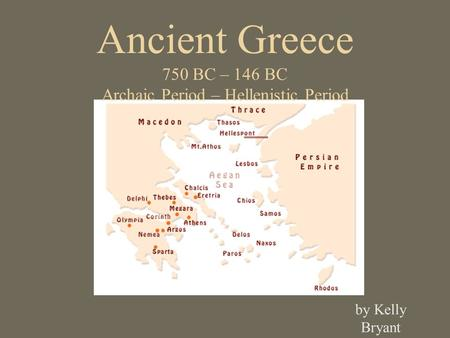 Ancient Greece 750 BC – 146 BC Archaic Period – Hellenistic Period by Kelly Bryant.