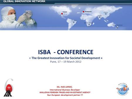 ISBA - CONFERENCE « The Greatest Innovation for Societal Development » Pune, 17 – 19 March 2012 Ms. INES JURISIC, International Business Developer WALLONIA.