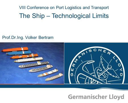 VIII Conference on Port Logistics and Transport The Ship – Technological Limits Prof.Dr.Ing. Volker Bertram.