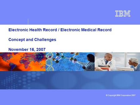 © Copyright IBM Corporation 2007 Electronic Health Record / Electronic Medical Record Concept and Challenges November 16, 2007.