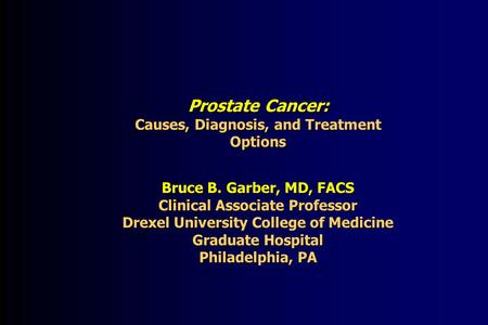 Prostate Cancer: Causes, Diagnosis, and Treatment Options Bruce B. Garber, MD, FACS Clinical Associate Professor Drexel University College of Medicine.
